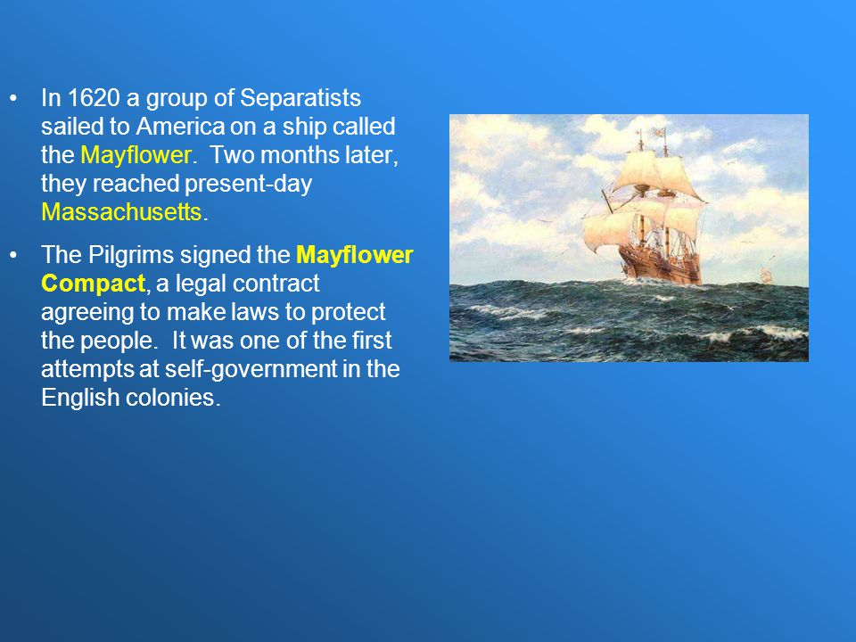 In 1620 a group of Separatists sailed to America on a ship called the Mayflower. Two months later, they reached present-day Massachusetts. The Pilgrim