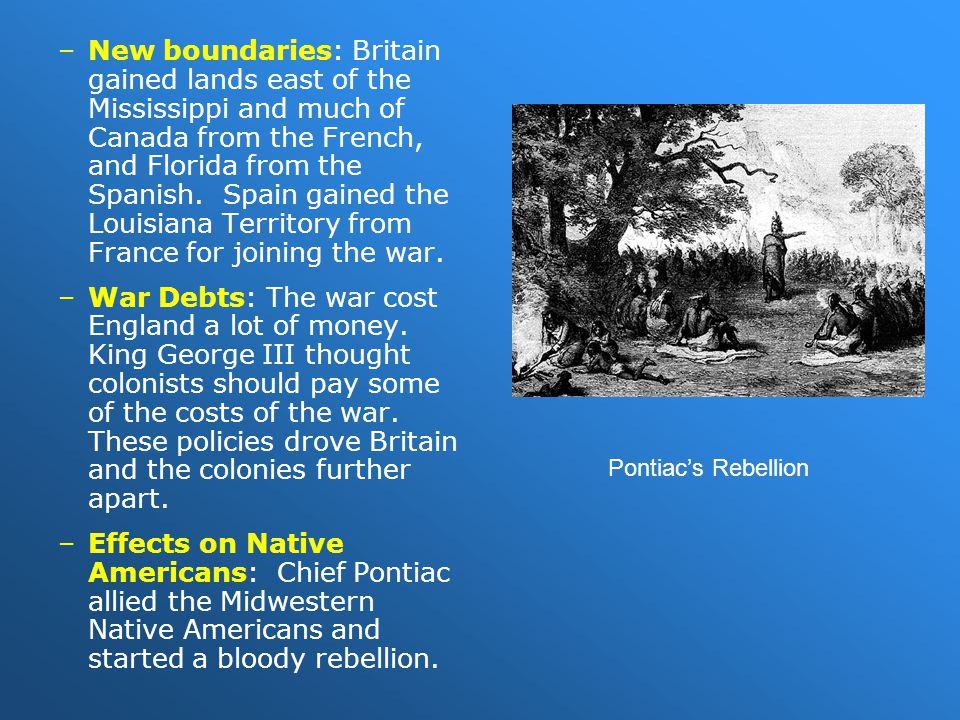 –New boundaries: Britain gained lands east of the Mississippi and much of Canada from the French, and Florida from the Spanish. Spain gained the Louis