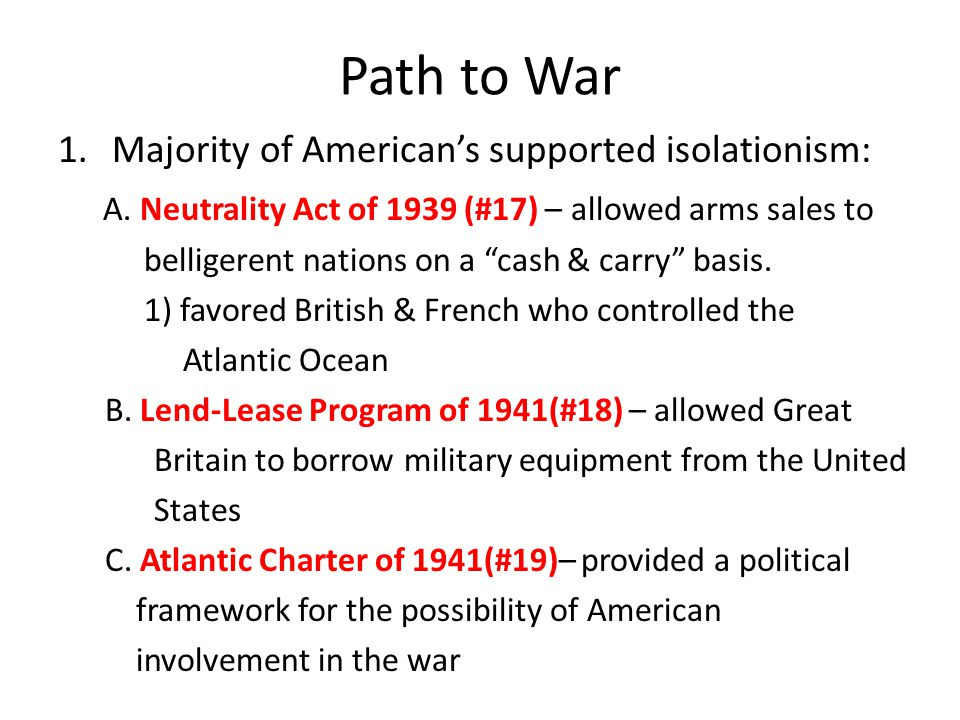 "Path to War 1.Majority of American's supported isolationism: A. Neutrality Act of 1939 (#17) – allowed arms sales to belligerent nations on a ""cash &"