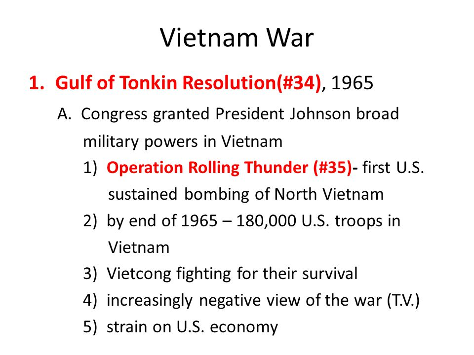 Vietnam War 1.Gulf of Tonkin Resolution(#34), 1965 A. Congress granted President Johnson broad military powers in Vietnam 1) Operation Rolling Thunder