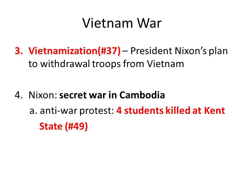 Vietnam War 3.Vietnamization(#37) – President Nixon's plan to withdrawal troops from Vietnam 4.Nixon: secret war in Cambodia a.