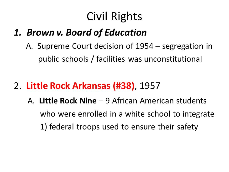 Civil Rights 1.Brown v. Board of Education A. Supreme Court decision of 1954 – segregation in public schools / facilities was unconstitutional 2. Litt
