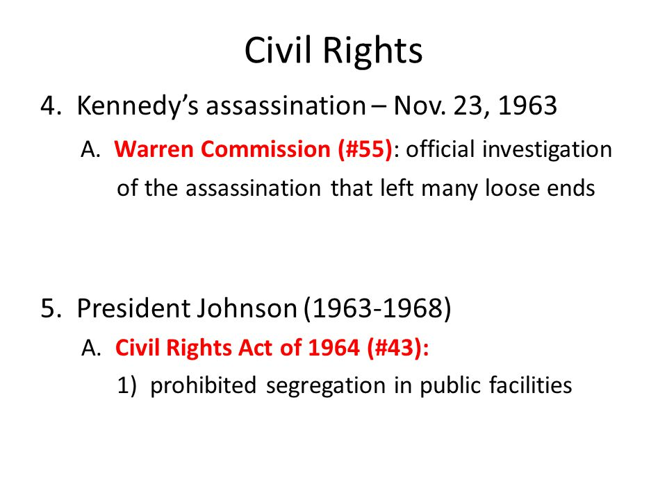 Civil Rights 4. Kennedy's assassination – Nov. 23, 1963 A. Warren Commission (#55): official investigation of the assassination that left many loose e
