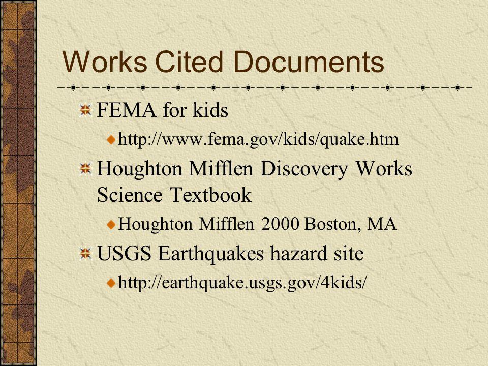 Works Cited Documents FEMA for kids http://www.fema.gov/kids/quake.htm Houghton Mifflen Discovery Works Science Textbook Houghton Mifflen 2000 Boston, MA USGS Earthquakes hazard site http://earthquake.usgs.gov/4kids/
