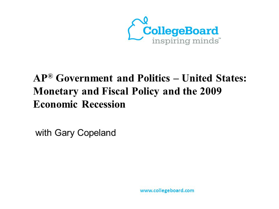 AP ® Government and Politics – United States: Monetary and Fiscal Policy and the 2009 Economic Recession with Gary Copeland www.collegeboard.com