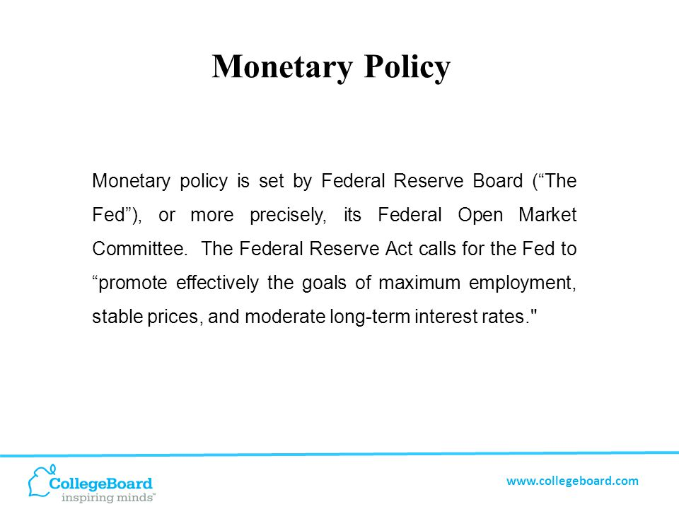 www.collegeboard.com Monetary Policy Monetary policy is set by Federal Reserve Board ( The Fed ), or more precisely, its Federal Open Market Committee.
