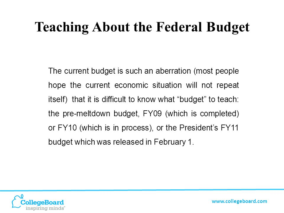 www.collegeboard.com Teaching About the Federal Budget The current budget is such an aberration (most people hope the current economic situation will not repeat itself) that it is difficult to know what budget to teach: the pre-meltdown budget, FY09 (which is completed) or FY10 (which is in process), or the President's FY11 budget which was released in February 1.