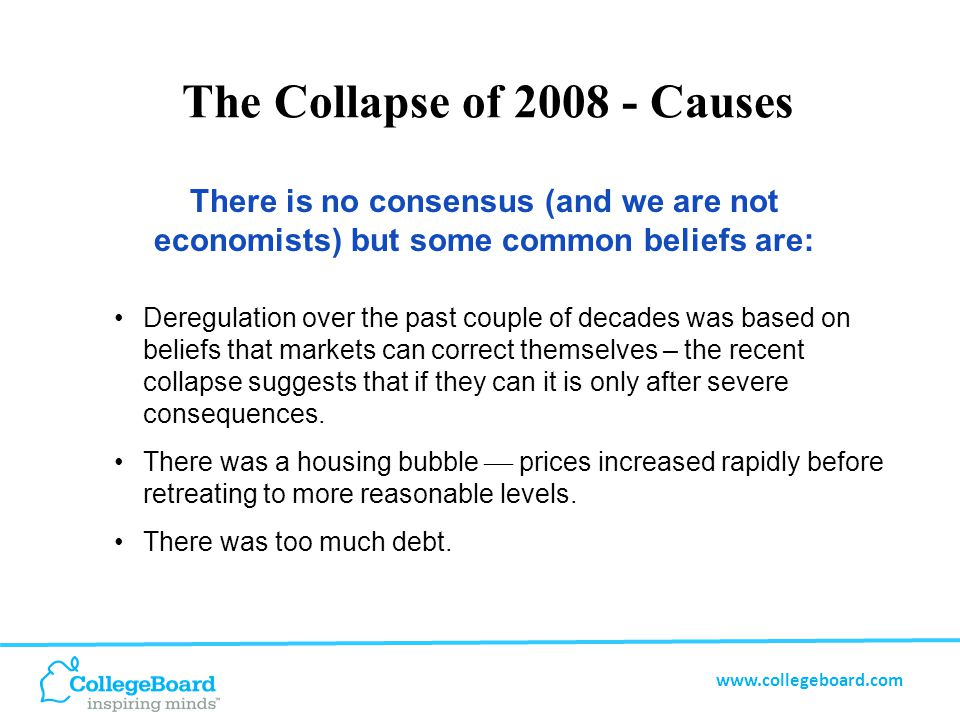 www.collegeboard.com The Collapse of 2008 - Causes There is no consensus (and we are not economists) but some common beliefs are: Deregulation over the past couple of decades was based on beliefs that markets can correct themselves – the recent collapse suggests that if they can it is only after severe consequences.