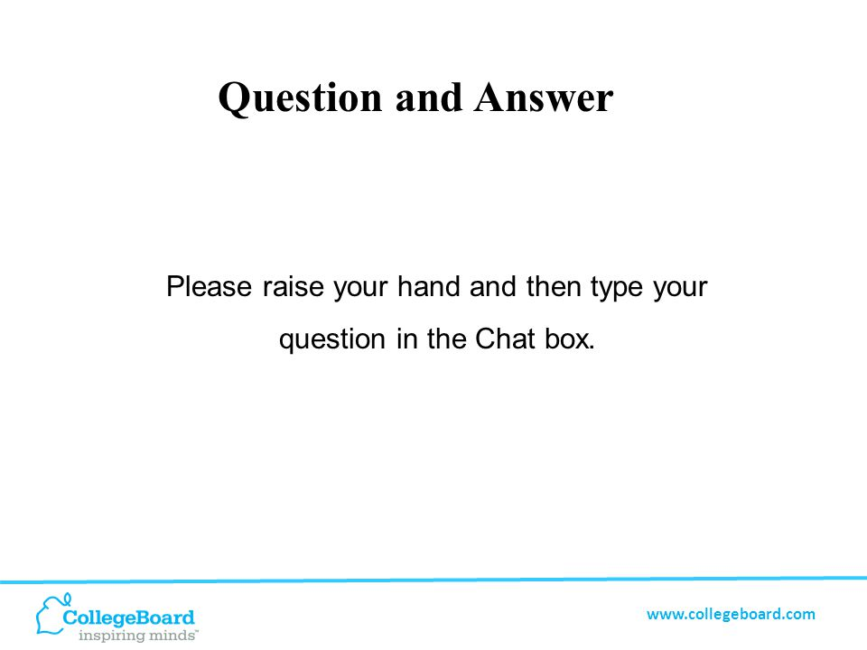 www.collegeboard.com Question and Answer Please raise your hand and then type your question in the Chat box.