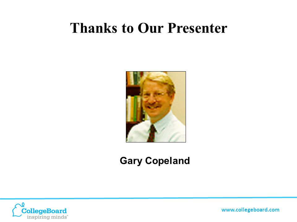 www.collegeboard.com Thanks to Our Presenter Gary Copeland