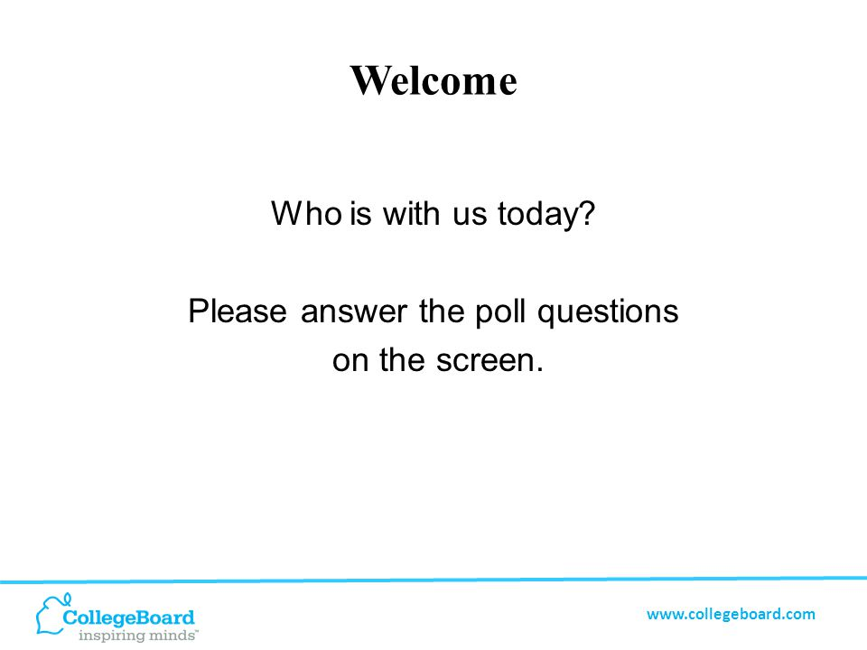 www.collegeboard.com Welcome Who is with us today Please answer the poll questions on the screen.