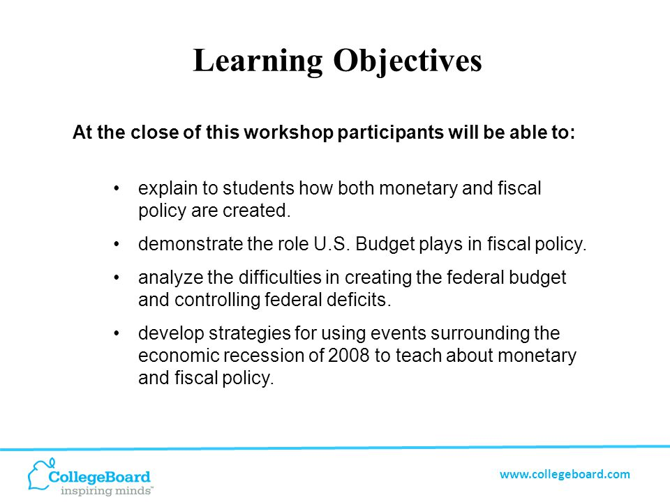 www.collegeboard.com Learning Objectives At the close of this workshop participants will be able to: explain to students how both monetary and fiscal policy are created.