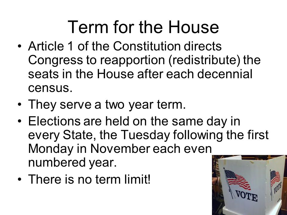 Term for the House Article 1 of the Constitution directs Congress to reapportion (redistribute) the seats in the House after each decennial census. Th