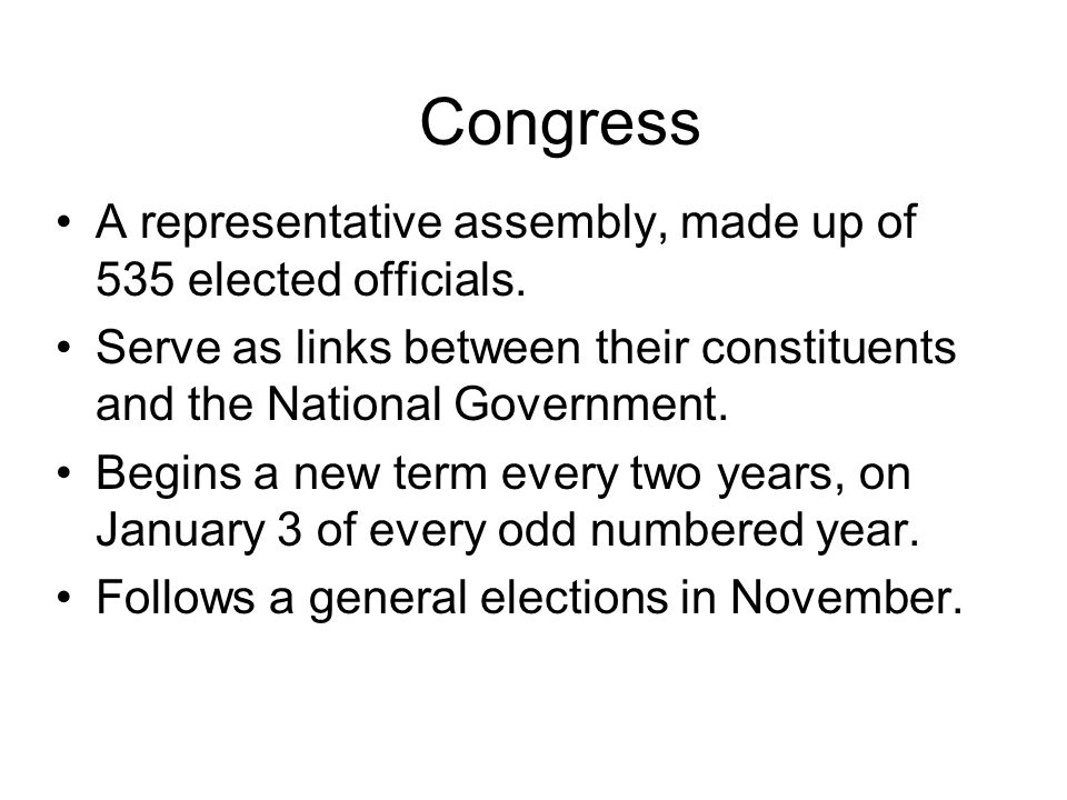 Congress A representative assembly, made up of 535 elected officials. Serve as links between their constituents and the National Government. Begins a