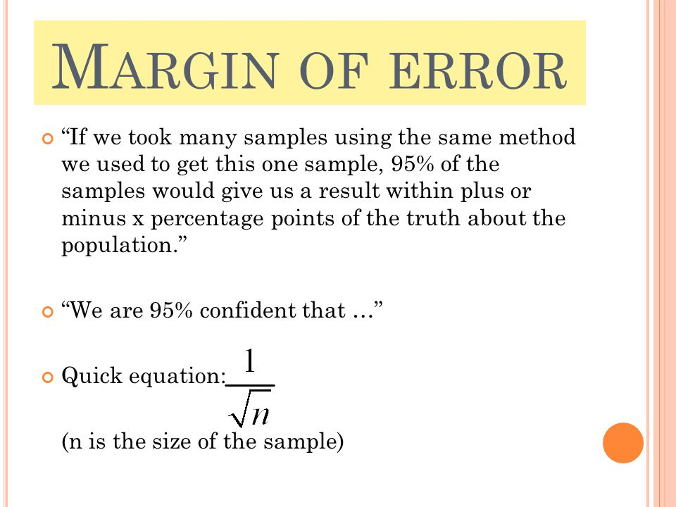 M ARGIN OF ERROR If we took many samples using the same method we used to get this one sample, 95% of the samples would give us a result within plus or minus x percentage points of the truth about the population. We are 95% confident that … Quick equation: (n is the size of the sample)