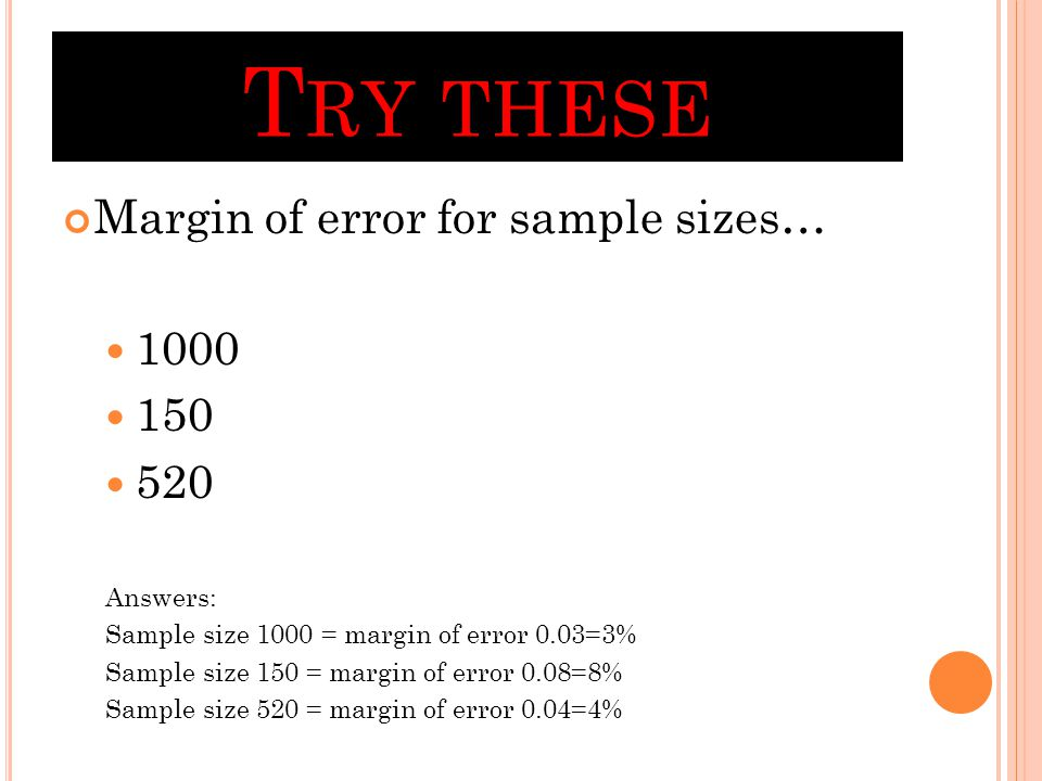 T RY THESE Margin of error for sample sizes… 1000 150 520 Answers: Sample size 1000 = margin of error 0.03=3% Sample size 150 = margin of error 0.08=8% Sample size 520 = margin of error 0.04=4%
