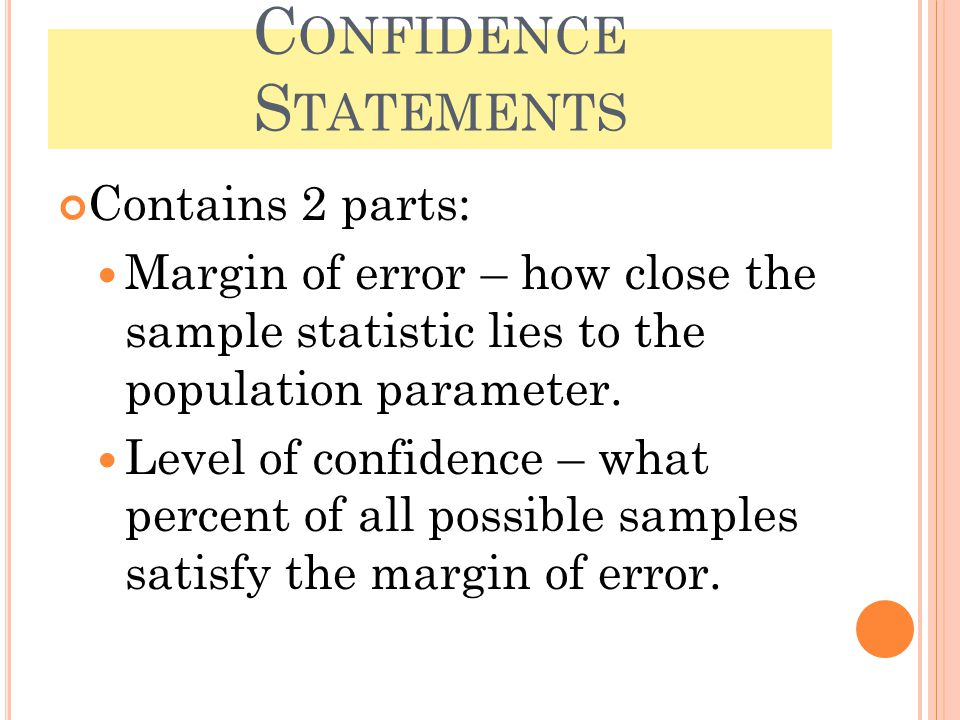 C ONFIDENCE S TATEMENTS Contains 2 parts: Margin of error – how close the sample statistic lies to the population parameter. Level of confidence – wha