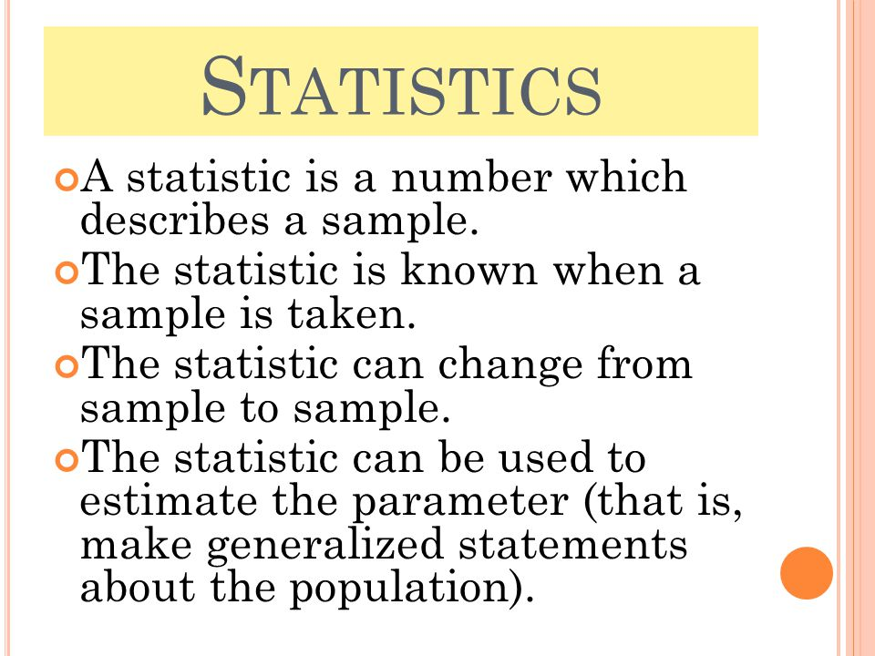 S TATISTICS A statistic is a number which describes a sample. The statistic is known when a sample is taken. The statistic can change from sample to s