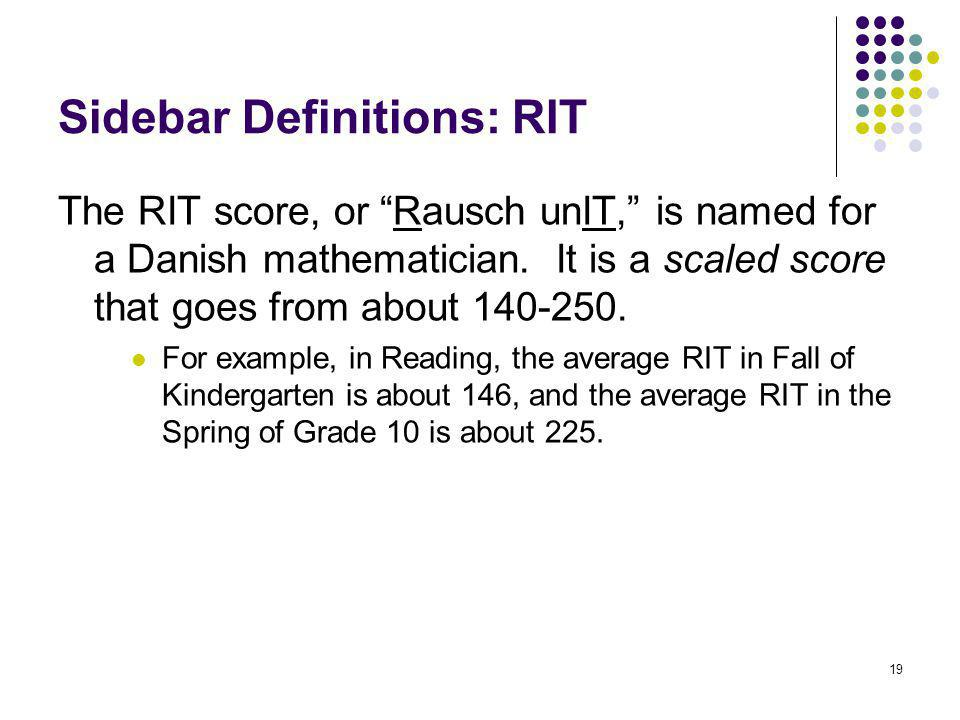"""19 Sidebar Definitions: RIT The RIT score, or """"Rausch unIT,"""" is named for a Danish mathematician. It is a scaled score that goes from about 140-250. F"""