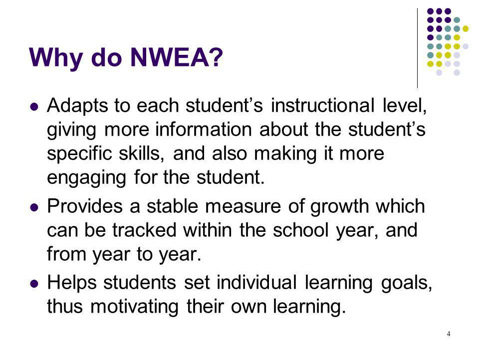 4 Why do NWEA? Adapts to each student's instructional level, giving more information about the student's specific skills, and also making it more enga