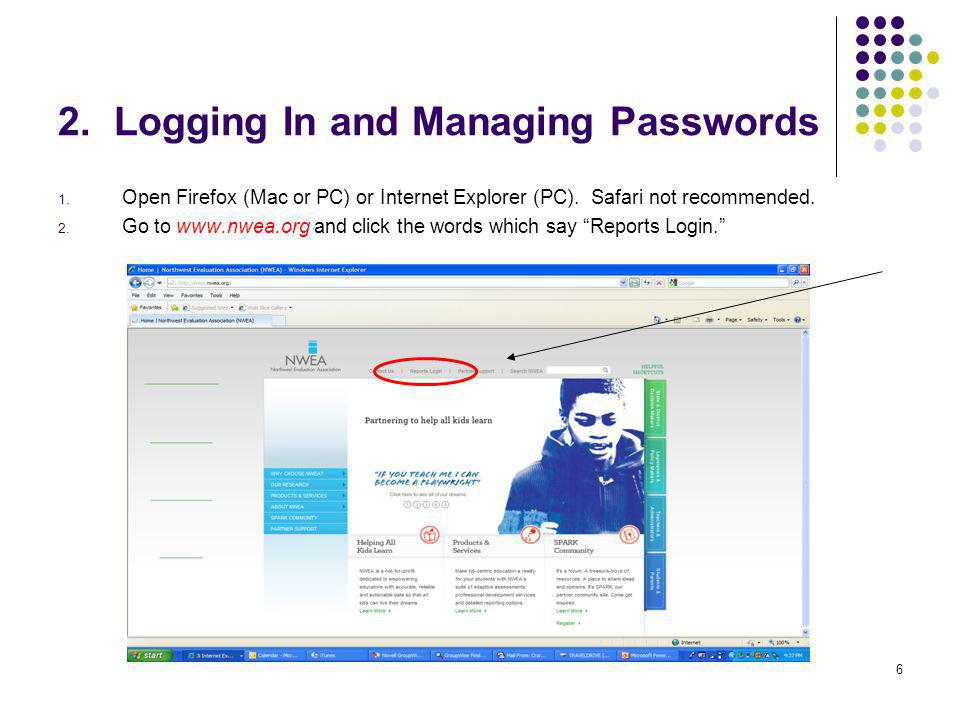 6 2. Logging In and Managing Passwords 1. Open Firefox (Mac or PC) or Internet Explorer (PC). Safari not recommended. 2. Go to www.nwea.org and click