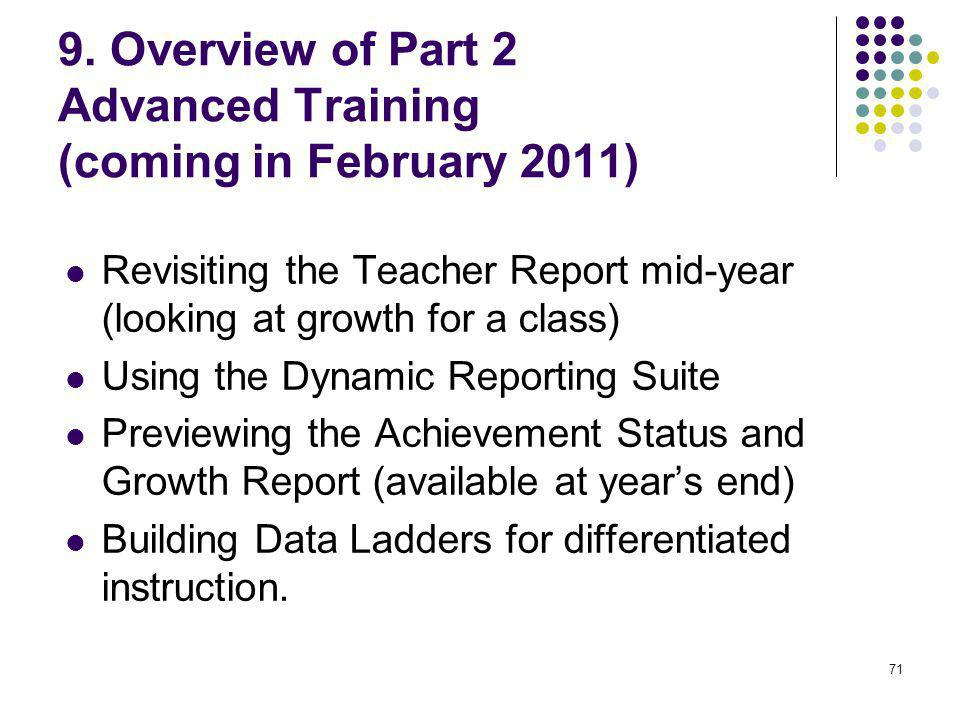 71 9. Overview of Part 2 Advanced Training (coming in February 2011) Revisiting the Teacher Report mid-year (looking at growth for a class) Using the
