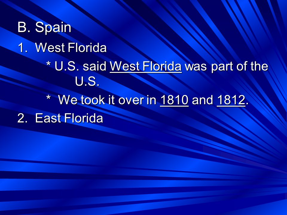 B. Spain 1. West Florida * U.S. said West Florida was part of the U.S. * We took it over in 1810 and 1812. 2. East Florida