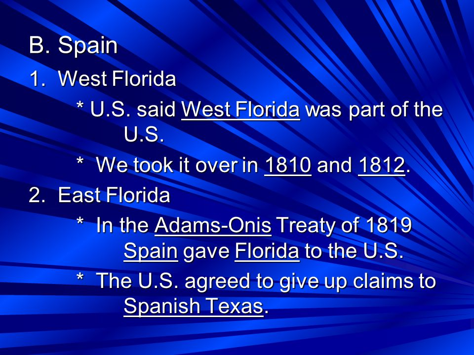 B. Spain 1. West Florida * U.S. said West Florida was part of the U.S. * We took it over in 1810 and 1812. 2. East Florida * In the Adams-Onis Treaty