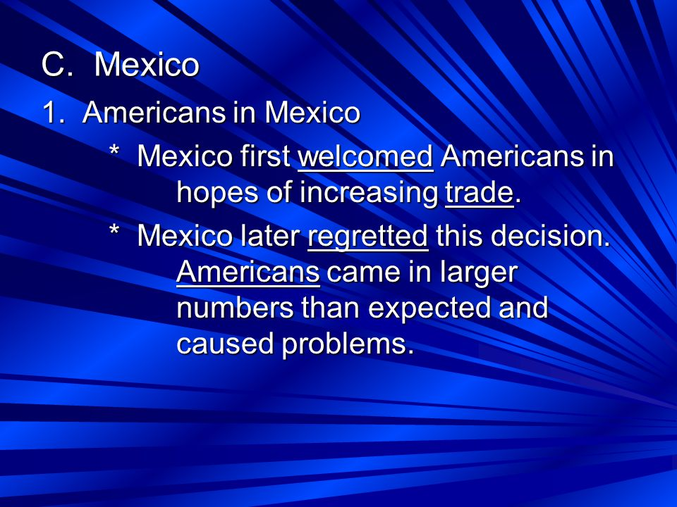 C. Mexico 1. Americans in Mexico * Mexico first welcomed Americans in hopes of increasing trade.