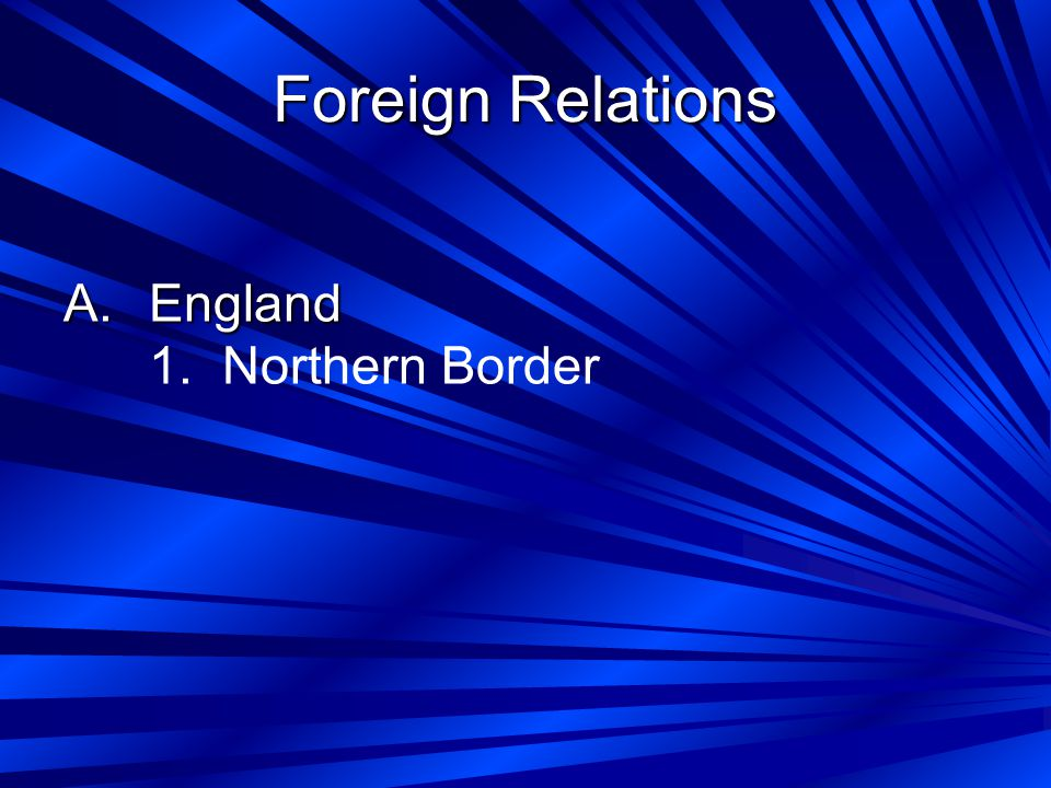 Foreign Relations A.England 1. Northern Border