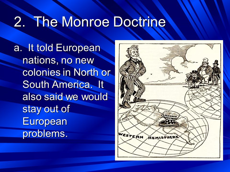 2. The Monroe Doctrine a. It told European nations, no new colonies in North or South America. It also said we would stay out of European problems.