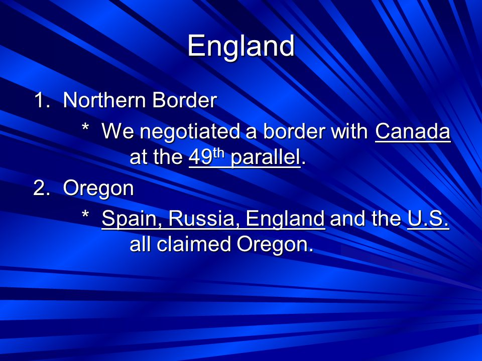 England 1. Northern Border * We negotiated a border with Canada at the 49 th parallel.