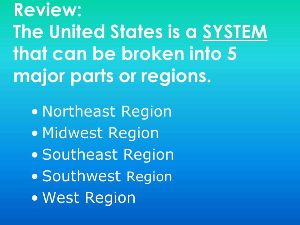Review: The United States is a SYSTEM that can be broken into 5 major parts or regions. Northeast Region Midwest Region Southeast Region Southwest Reg