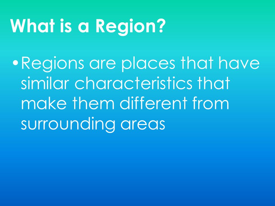 What is a Region? Regions are places that have similar characteristics that make them different from surrounding areas