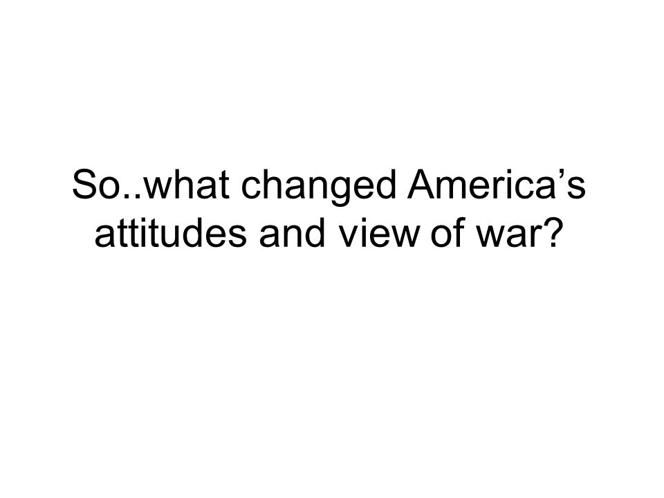 So..what changed America's attitudes and view of war