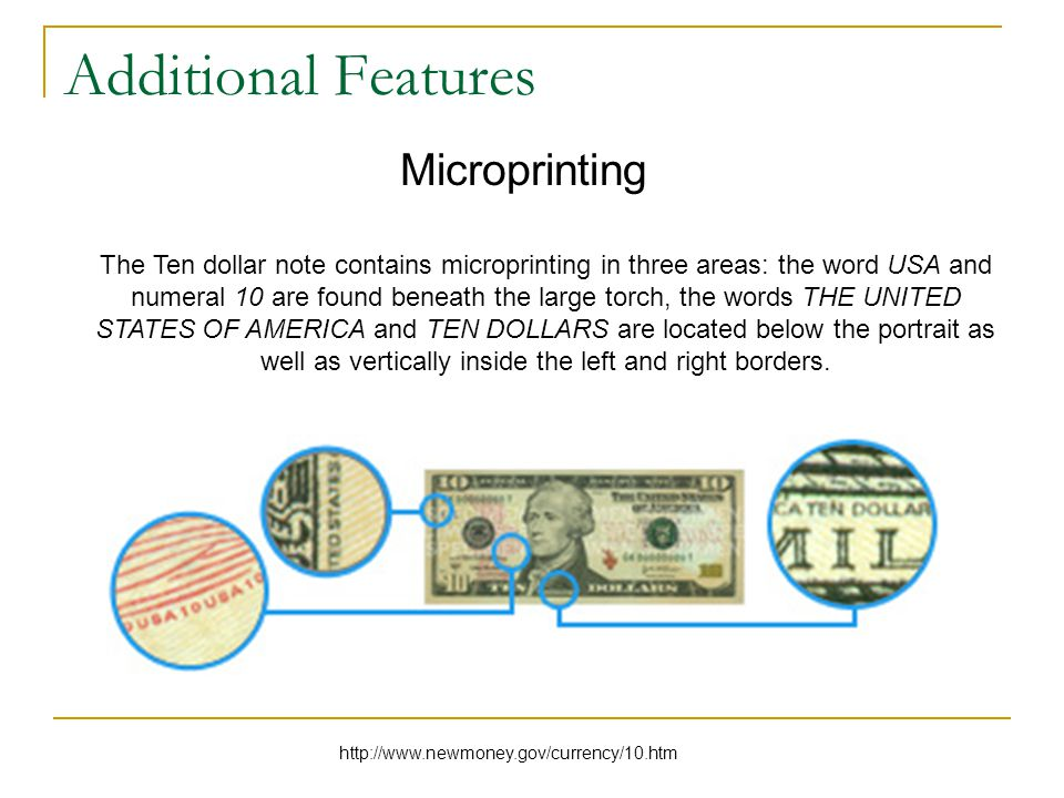 Additional Features Microprinting The Ten dollar note contains microprinting in three areas: the word USA and numeral 10 are found beneath the large torch, the words THE UNITED STATES OF AMERICA and TEN DOLLARS are located below the portrait as well as vertically inside the left and right borders.