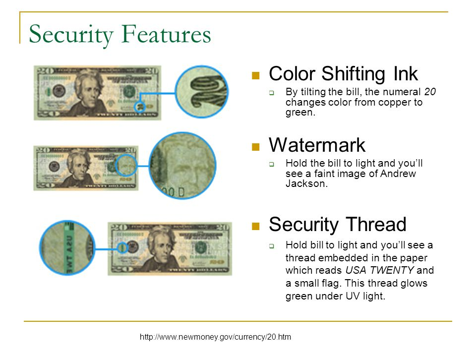 Security Features Color Shifting Ink  By tilting the bill, the numeral 20 changes color from copper to green.