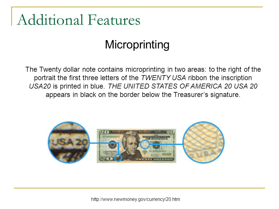 Additional Features Microprinting The Twenty dollar note contains microprinting in two areas: to the right of the portrait the first three letters of the TWENTY USA ribbon the inscription USA20 is printed in blue.