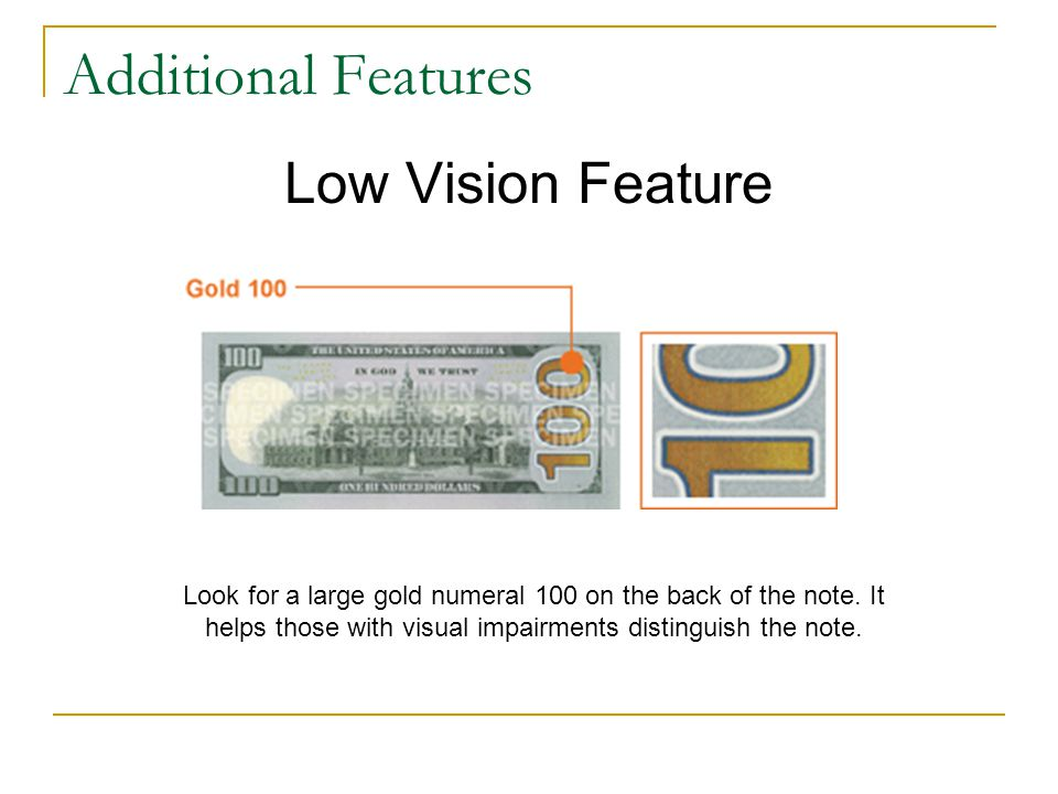 Additional Features Low Vision Feature Look for a large gold numeral 100 on the back of the note.