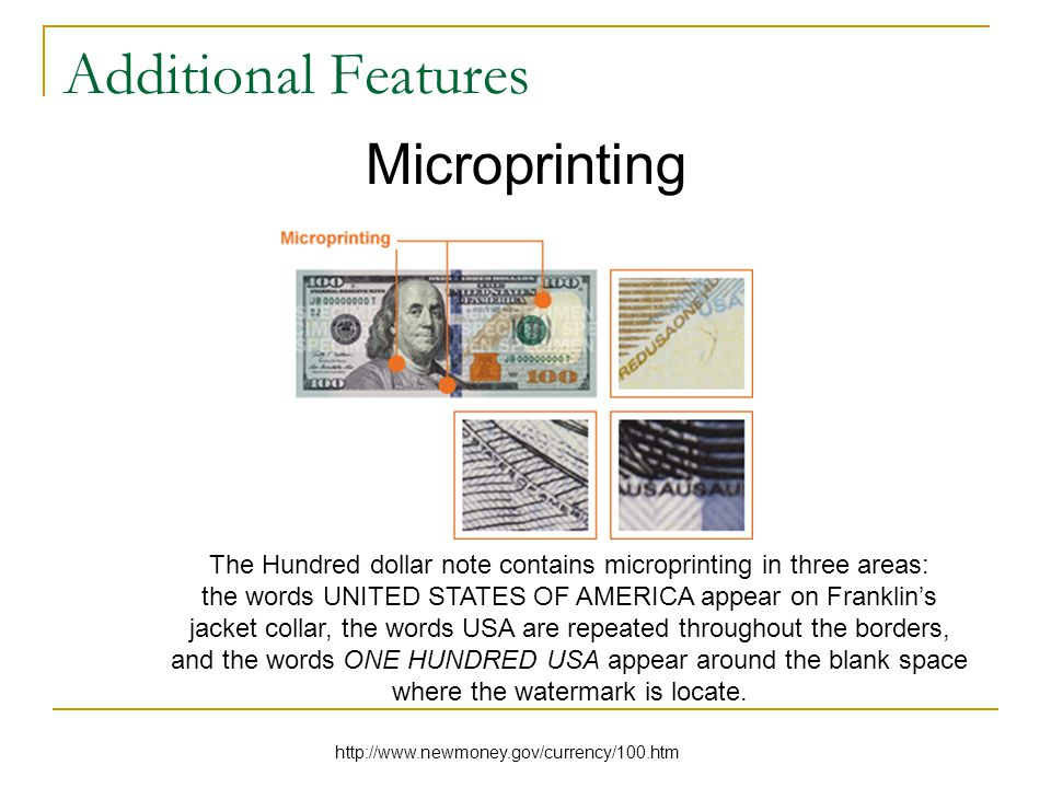 Additional Features Microprinting The Hundred dollar note contains microprinting in three areas: the words UNITED STATES OF AMERICA appear on Franklin's jacket collar, the words USA are repeated throughout the borders, and the words ONE HUNDRED USA appear around the blank space where the watermark is locate.