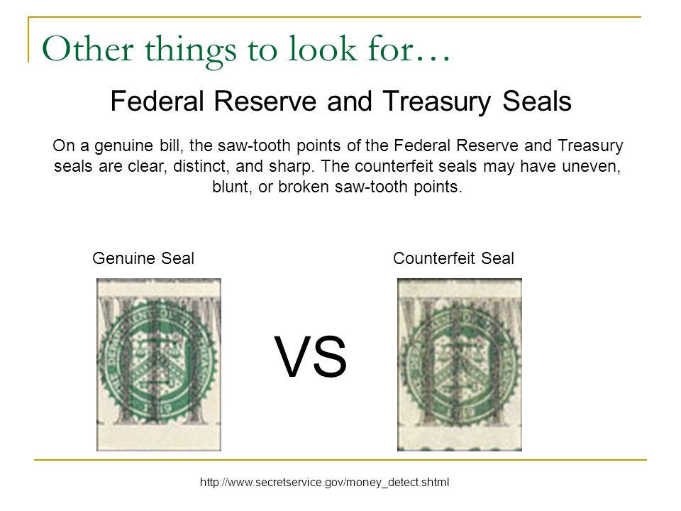 Other things to look for… Federal Reserve and Treasury Seals On a genuine bill, the saw-tooth points of the Federal Reserve and Treasury seals are clear, distinct, and sharp.