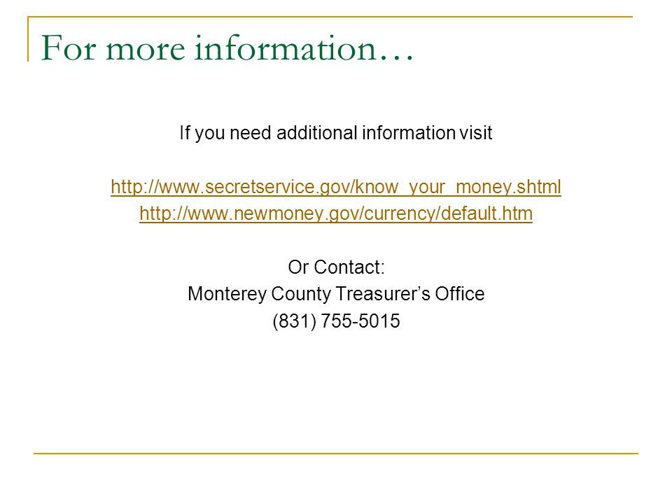 For more information… If you need additional information visit http://www.secretservice.gov/know_your_money.shtml http://www.newmoney.gov/currency/default.htm Or Contact: Monterey County Treasurer's Office (831) 755-5015