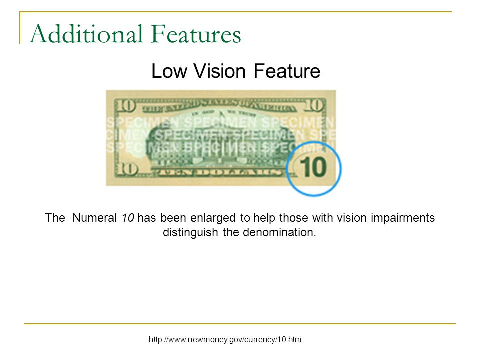 Additional Features Low Vision Feature The Numeral 10 has been enlarged to help those with vision impairments distinguish the denomination.
