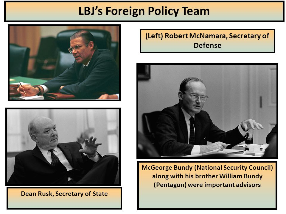23 LBJ's Foreign Policy Team (Left) Robert McNamara, Secretary of Defense Dean Rusk, Secretary of State McGeorge Bundy (National Security Council) along with his brother William Bundy (Pentagon) were important advisors