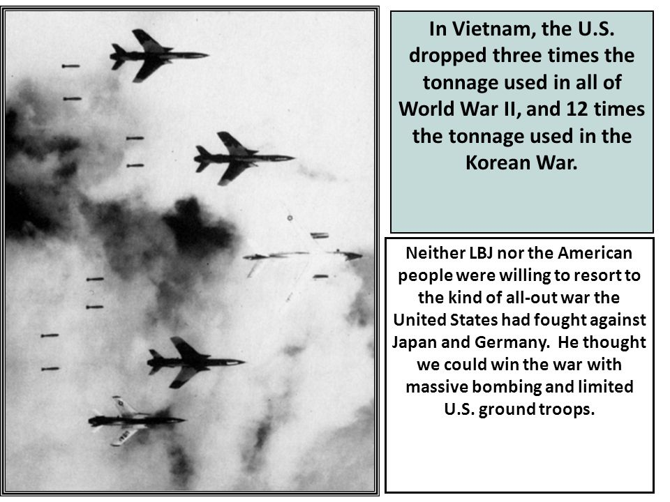 27 Neither LBJ nor the American people were willing to resort to the kind of all-out war the United States had fought against Japan and Germany.
