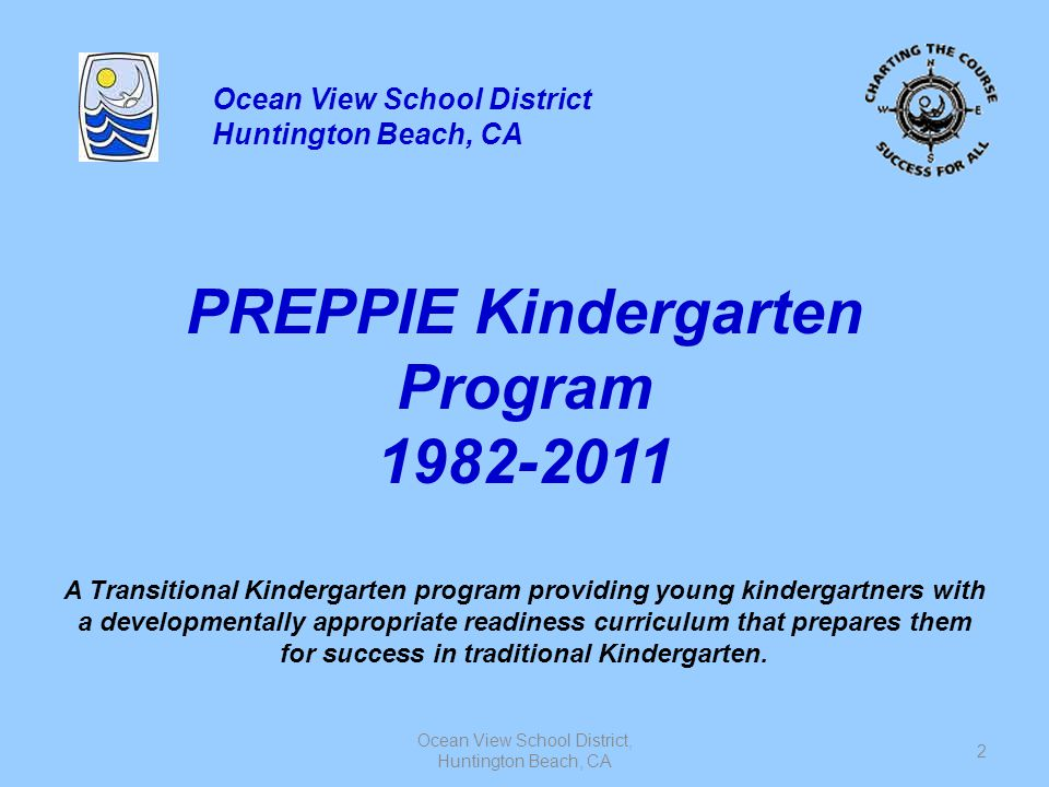 Ocean View School District, Huntington Beach, CA 23 Assessments District kindergarten assessments –Alphabet knowledge, sounds, number sense and recognition, concepts of print, one-to-one correspondence etc… English Language Development assessments Small and large motor assessments Social development Anecdotal records –Observation in the natural environment