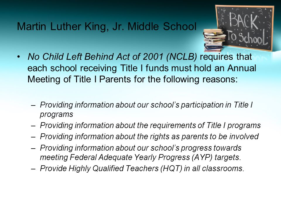 No Child Left Behind Act of 2001 (NCLB) requires that each school receiving Title I funds must hold an Annual Meeting of Title I Parents for the following reasons: –Providing information about our school's participation in Title I programs –Providing information about the requirements of Title I programs –Providing information about the rights as parents to be involved –Providing information about our school's progress towards meeting Federal Adequate Yearly Progress (AYP) targets.