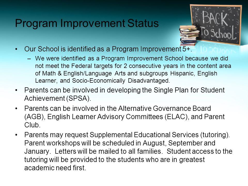 Program Improvement Status Our School is identified as a Program Improvement 5+. –We were identified as a Program Improvement School because we did no