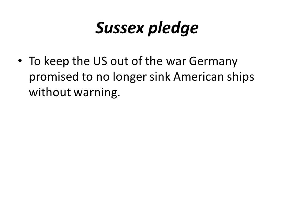 Sussex pledge To keep the US out of the war Germany promised to no longer sink American ships without warning.