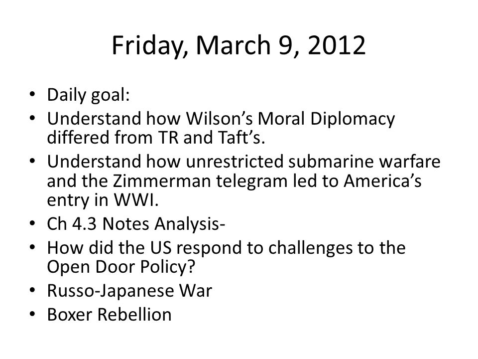 Friday, March 9, 2012 Daily goal: Understand how Wilson's Moral Diplomacy differed from TR and Taft's.